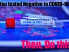 You tested Negative to COVID-19? Then, Do this!